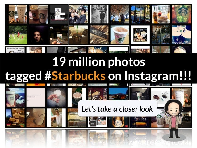 GRAHAMDBROWN.COM3 19 million photos  tagged #Starbucks on Instagram!!! Let's take a closer look