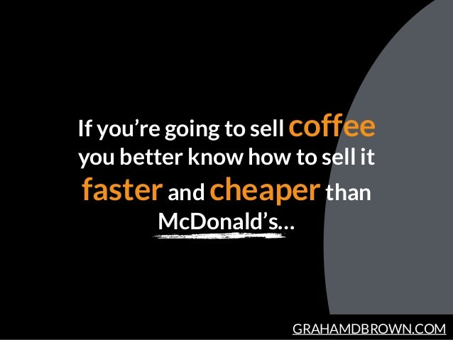 GRAHAMDBROWN.COM If you're going to sell coffee you better know how to sell it fasterand cheaperthan McDonald's…