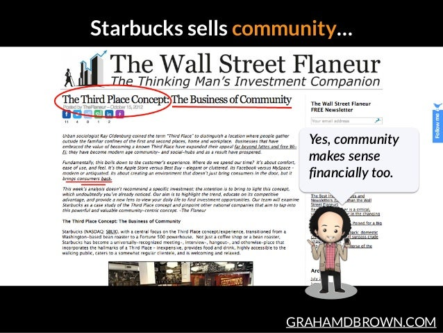 GRAHAMDBROWN.COM Starbucks sells community… Yes,  community   makes  sense   financially  too.