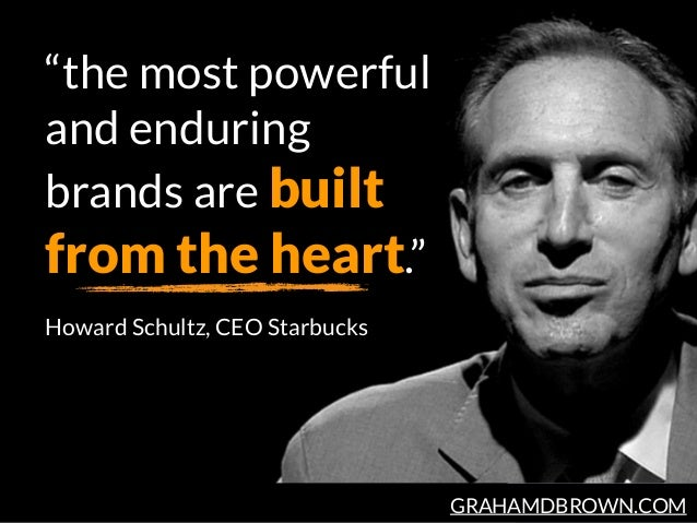 """GRAHAMDBROWN.COM """"the most powerful and enduring brands are built from the heart."""" Howard Schultz, CEO Starbucks"""