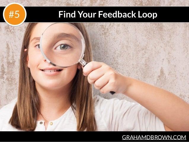 GRAHAMDBROWN.COM Find Your Feedback Loop#5
