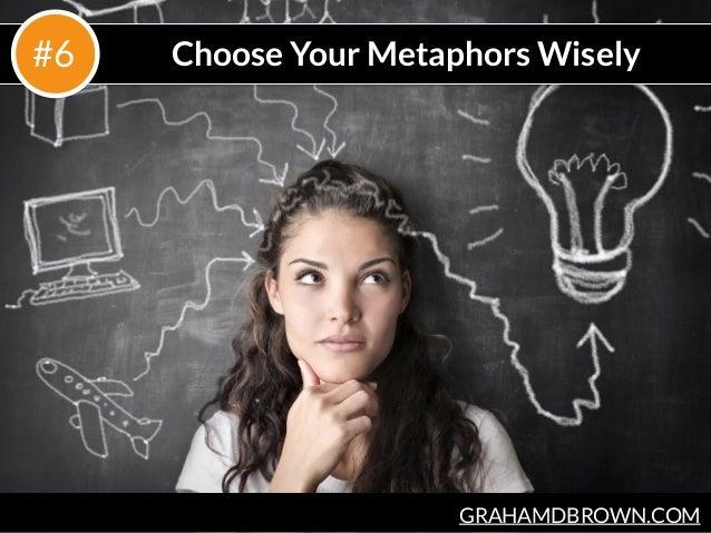 GRAHAMDBROWN.COM Choose Your Metaphors Wisely#6