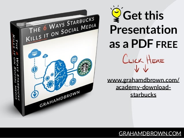 Get this Presentation as a PDF FREE GRAHAMDBROWN.COM www.grahamdbrown.com/ academy-­‐download-­‐ starbucks