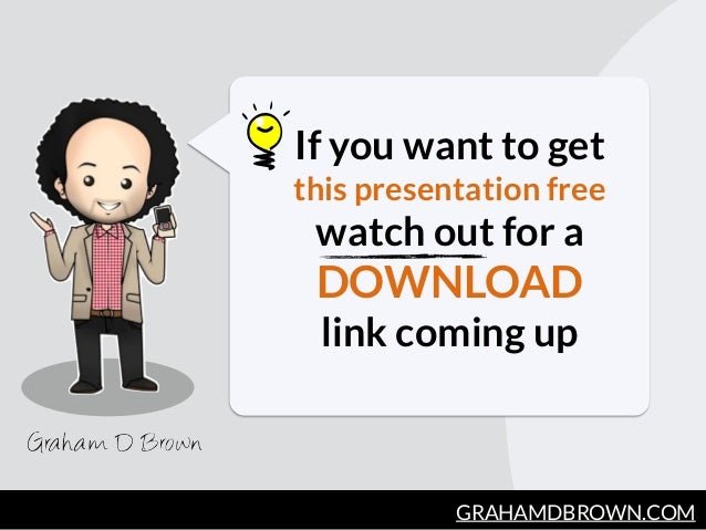 GRAHAMDBROWN.COM If you want to get this presentation free watch out for a  DOWNLOAD  link coming up