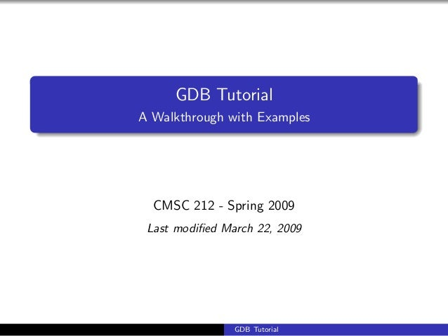 GDB TutorialA Walkthrough with ExamplesCMSC 212 - Spring 2009Last modified March 22, 2009GDB Tutorial