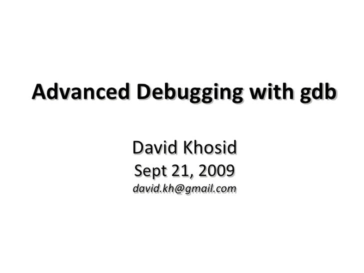 Advanced Debugging with gdbDavid KhosidSept 21, 2009david.kh@gmail.com<br />