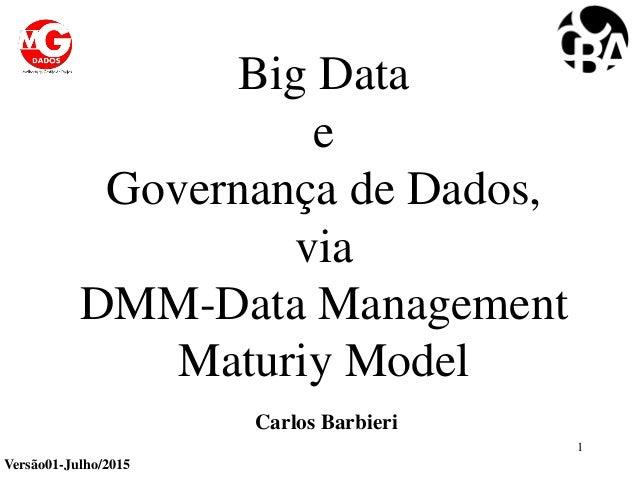 Big Data e Governança de Dados, via DMM-Data Management Maturiy Model 1 Carlos Barbieri Versão01-Julho/2015