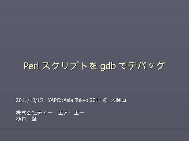 Perl スクリプトを gdb でデバッグ 2011/10/15  YAPC::Asia Tokyo 2011 @  大岡山 株式会社ディー・エヌ・エー 樋口 証
