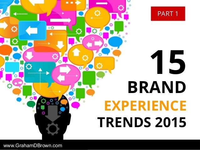 BRAND EXPERIENCE TRENDS 2015 15 www.GrahamDBrown.com PART 1