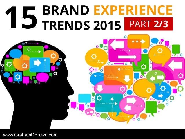 BRAND EXPERIENCE TRENDS 201515 www.GrahamDBrown.com PART 2/3