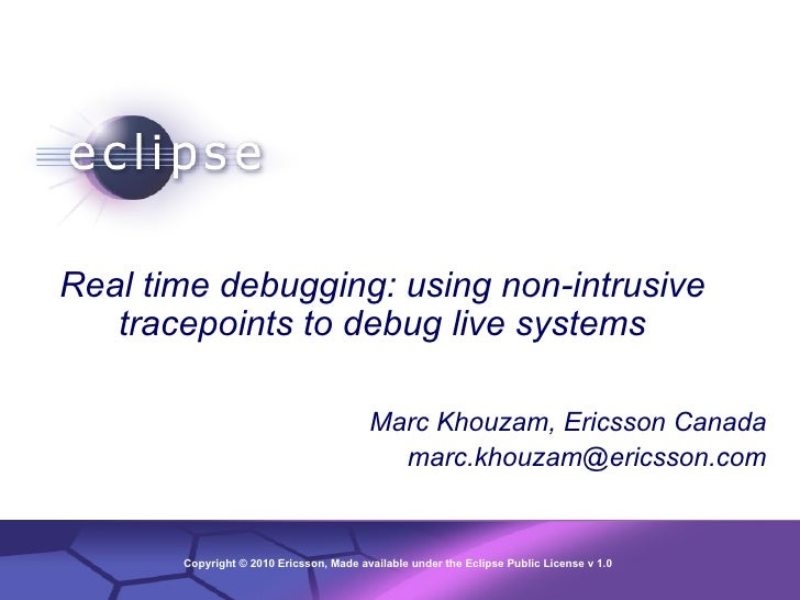 Real time debugging: using non-intrusive tracepoints to debug live systems Marc Khouzam, Ericsson Canada [email_address]