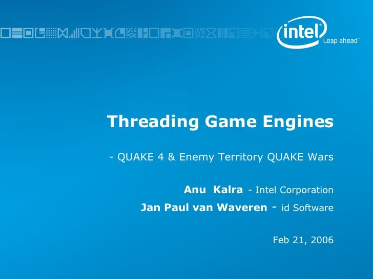 Threading Game Engines -   QUAKE 4 & Enemy Territory QUAKE Wars Anu  Kalra   - Intel Corporation Jan Paul van Waveren   - ...