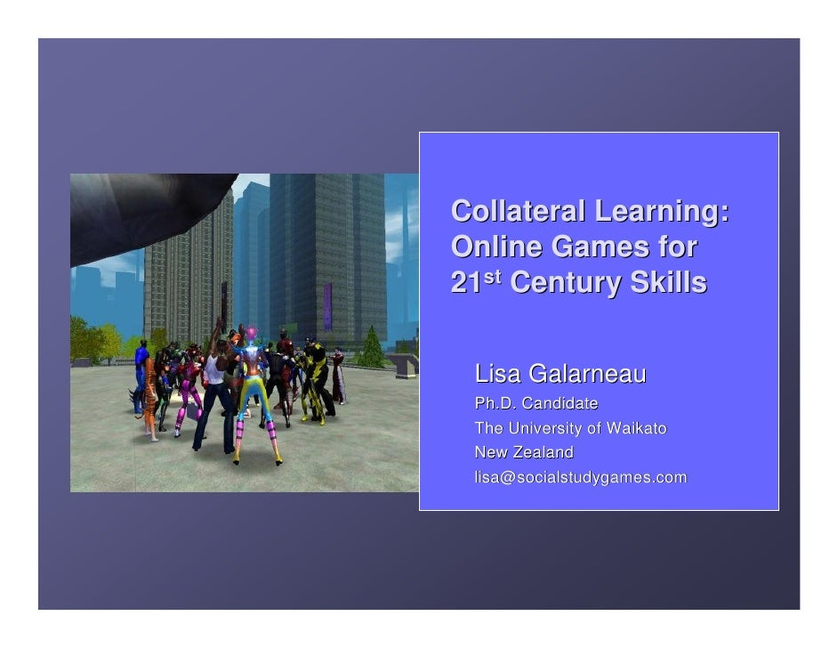 Collateral Learning: Online Games for 21st Century Skills    Lisa Galarneau  Ph.D. Candidate  The University of Waikato  N...