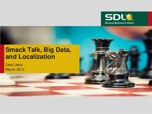 Smack Talk, Big Data,and LocalizationLiesl LearyMarch 2013