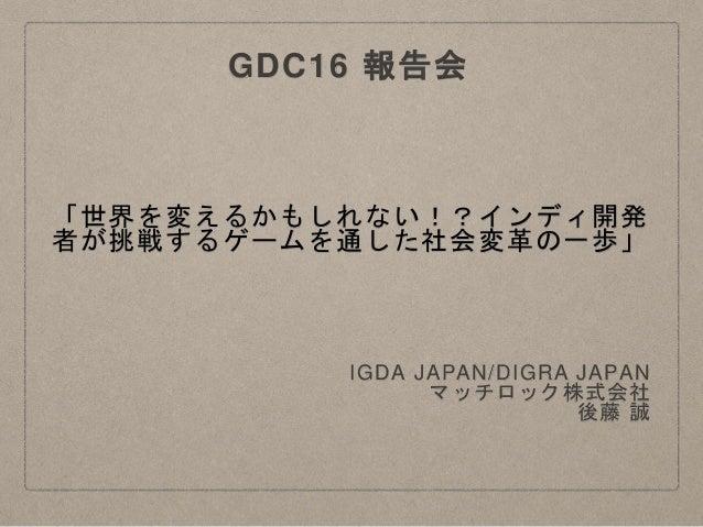 「世界を変えるかもしれない!?インディ開発 者が挑戦するゲームを通した社会変革の一歩」 IGDA JAPAN/DIGRA JAPAN マッチロック株式会社 後藤 誠 GDC16 報告会