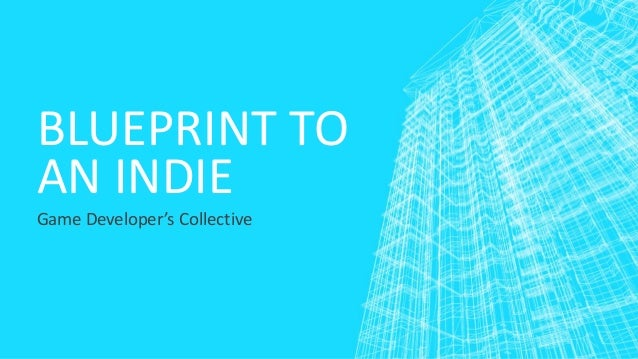 BLUEPRINT TO AN INDIE Game Developer's Collective