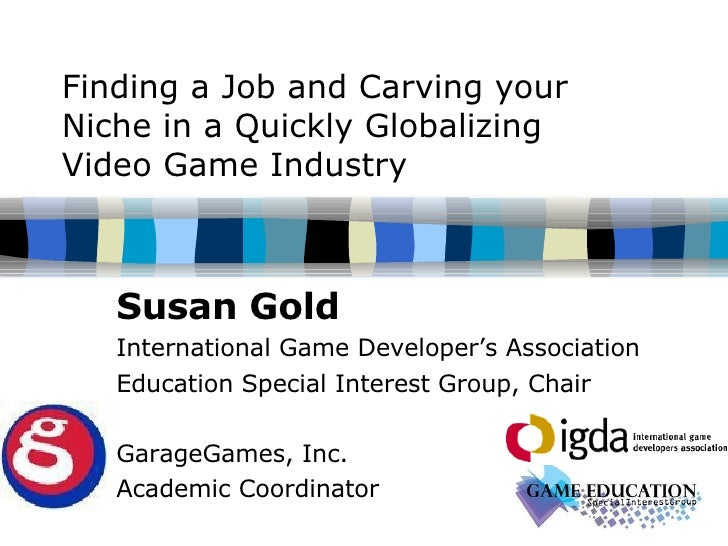 Finding a Job and Carving your Niche in a Quickly Globalizing  Video Game Industry Susan Gold International Game Developer...