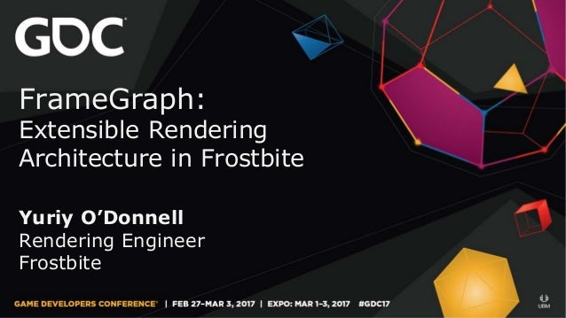 FrameGraph: Extensible Rendering Architecture in Frostbite Yuriy O'Donnell Rendering Engineer Frostbite
