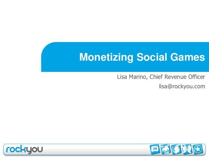Monetizing Social Games       Lisa Marino, Chief Revenue Officer                       lisa@rockyou.com