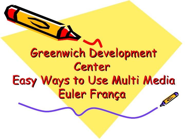 Greenwich Development Center  Easy Ways to Use Multi Media Euler França