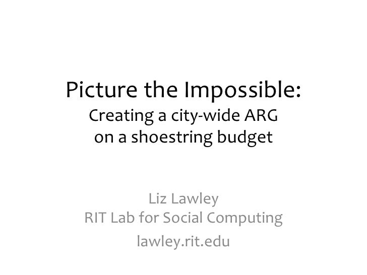 Picture the Impossible:Creating a city-wide ARG on a shoestring budget<br />Liz LawleyRIT Lab for Social Computing<br />la...
