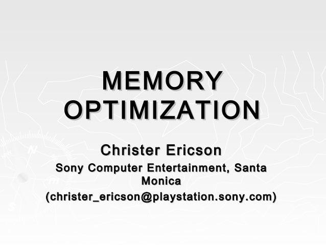 MEMORYMEMORY OPTIMIZATIONOPTIMIZATION Christer EricsonChrister Ericson Sony Computer Entertainment, SantaSony Computer Ent...