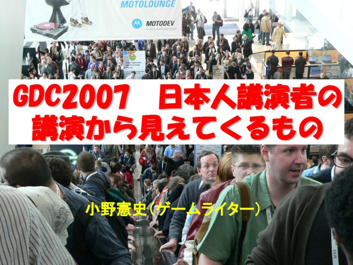 GDC2007 日本人講演者の  講演から見えてくるもの     小野憲史(ゲームライター)