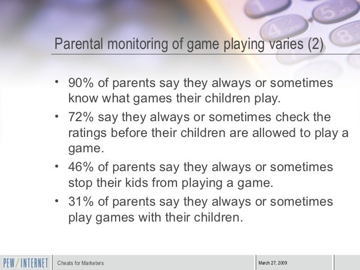 Parental monitoring of game playing varies (2) <ul><li>90% of parents say they always or sometimes know what games their c...