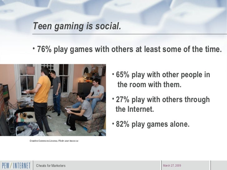 Teen gaming is social. Creative Commons License, Flickr user tracer.ca <ul><li>76% play games with others at least some of...