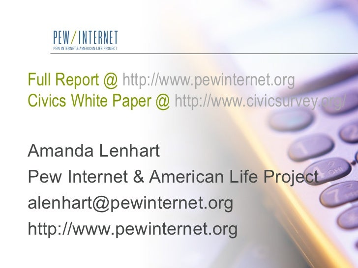 Full Report @  http://www.pewinternet.org   Civics White Paper @  http://www.civicsurvey.org/ Amanda Lenhart Pew Internet ...