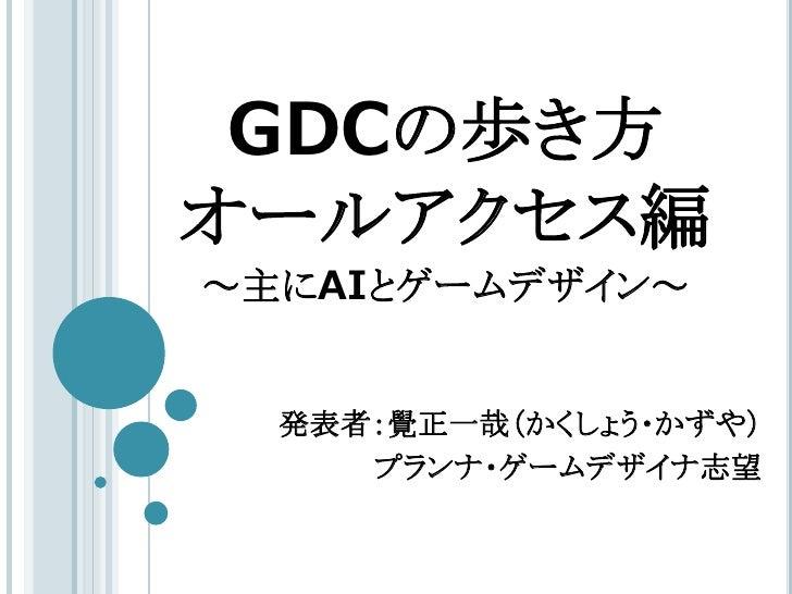 GDCの歩き方オールアクセス編~主にAIとゲームデザイン~  発表者:覺正一哉(かくしょう・かずや)     プランナ・ゲームデザイナ志望