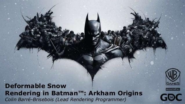 Deformable Snow Rendering in Batman™: Arkham Origins Colin Barré-Brisebois (Lead Rendering Programmer)