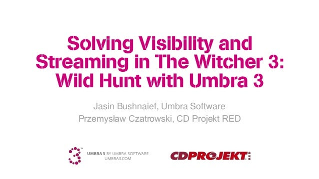 Solving Visibility and Streaming in The Witcher 3: Wild Hunt with Umbra 3 Jasin Bushnaief, Umbra Software Przemysław Czatr...