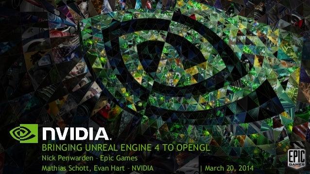 BRINGING UNREAL ENGINE 4 TO OPENGL Nick Penwarden – Epic Games Mathias Schott, Evan Hart – NVIDIA | March 20, 2014
