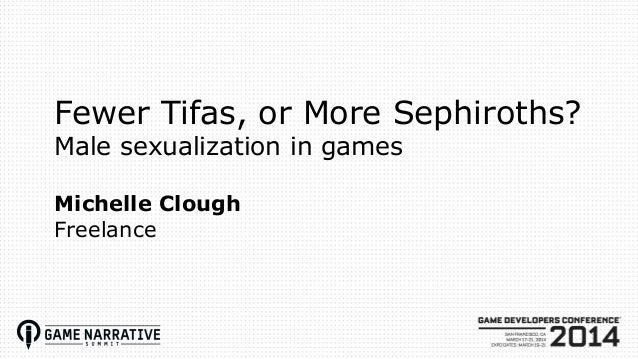 Fewer Tifas, or More Sephiroths? Male sexualization in games Michelle Clough Freelance