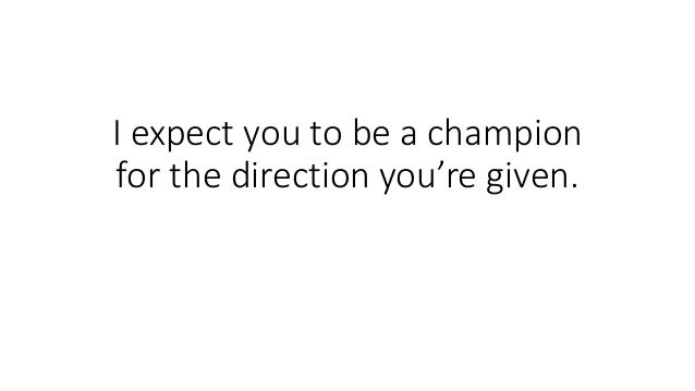 I expect you to be a champion for the direction you're given.