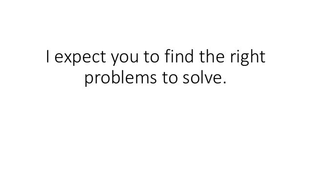 I expect you to find the right problems to solve.