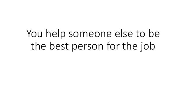 You help someone else to be the best person for the job