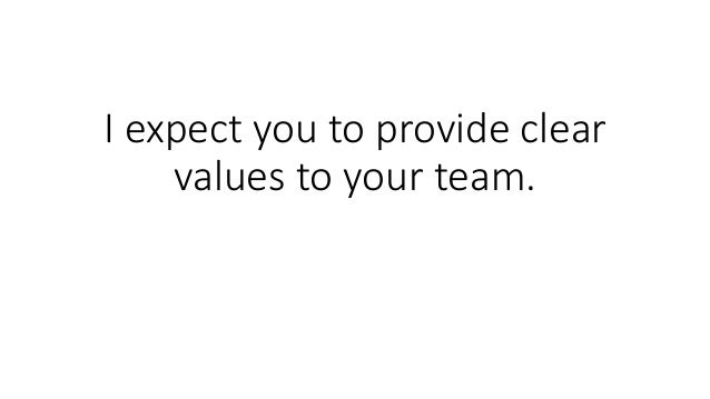 I expect you to provide clear values to your team.