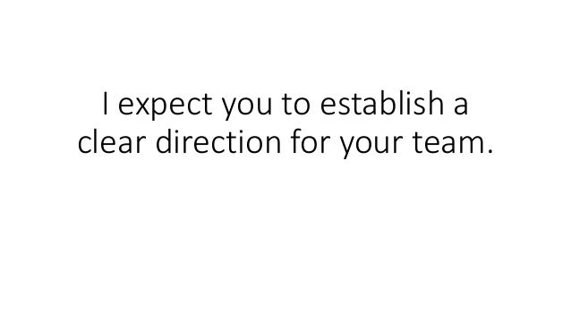 I expect you to establish a clear direction for your team.