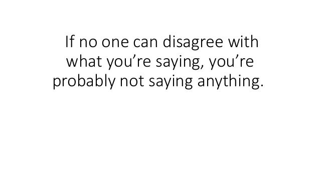 If no one can disagree with what you're saying, you're probably not saying anything.
