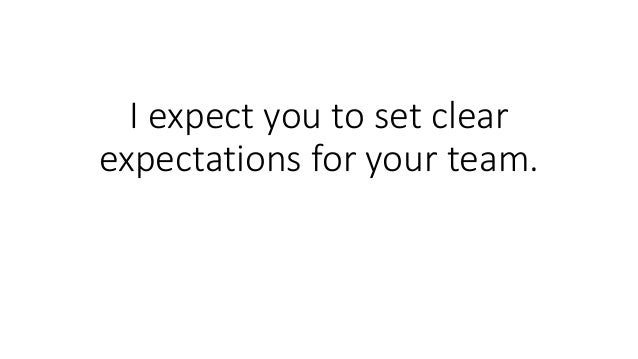I expect you to set clear expectations for your team.