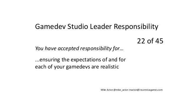 You have accepted responsibility for… ...ensuring the expectations of and for each of your gamedevs are realistic Mike Act...