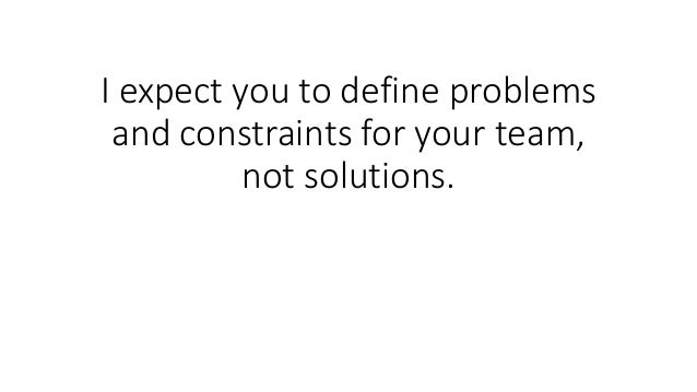I expect you to define problems and constraints for your team, not solutions.
