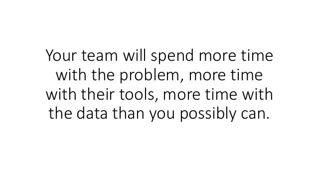 Your team will spend more time with the problem, more time with their tools, more time with the data than you possibly can.