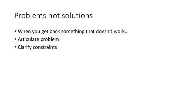 Problems not solutions • When you get back something that doesn't work… • Articulate problem • Clarify constraints