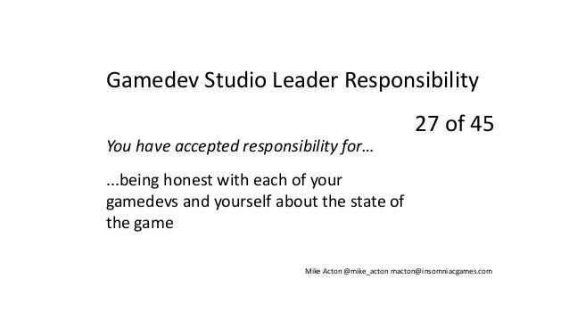 You have accepted responsibility for… ...being honest with each of your gamedevs and yourself about the state of the game ...