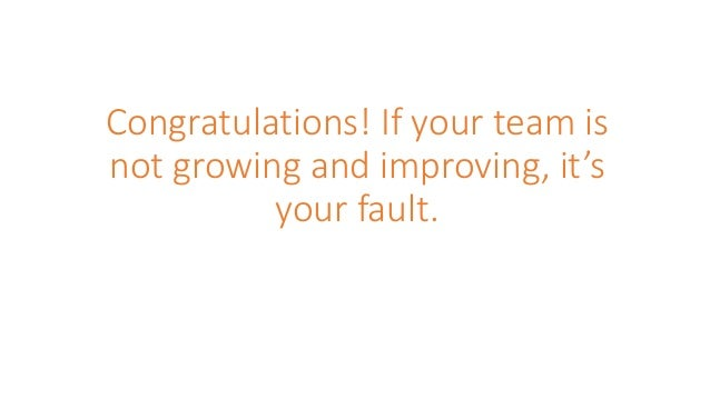 Congratulations! If your team is not growing and improving, it's your fault.