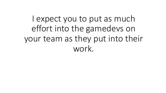 I expect you to put as much effort into the gamedevs on your team as they put into their work.