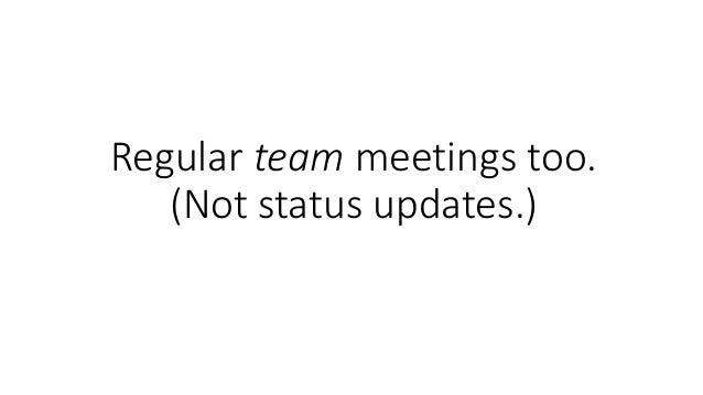 Regular team meetings too. (Not status updates.)